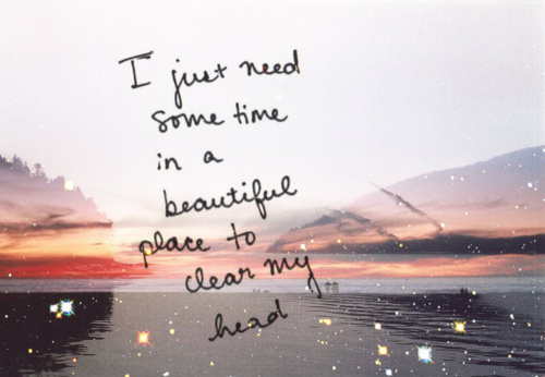 I-just-need-some-time-in-a-beautiful-place-to-clear-my-head