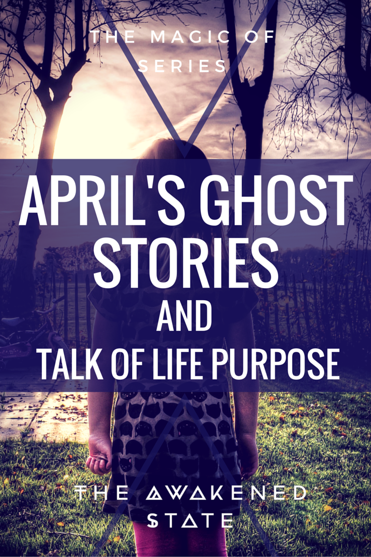 April's ghost stories & Talk of Life Purpose. - The Awakened State.