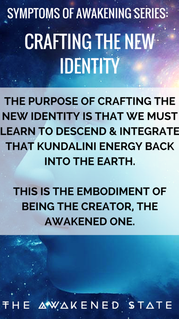 Symptoms of Awakening Series: The purpose of crafting the new identity is that we must learn to descend and integrate that kundalini energy back into the earth. - The Awakened State.