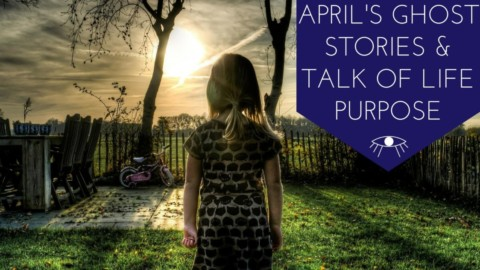 April's Ghost Stories & Talk of Life Purpose