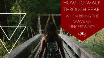 How to Walk Through Fear While riding the Wave of uncertainty