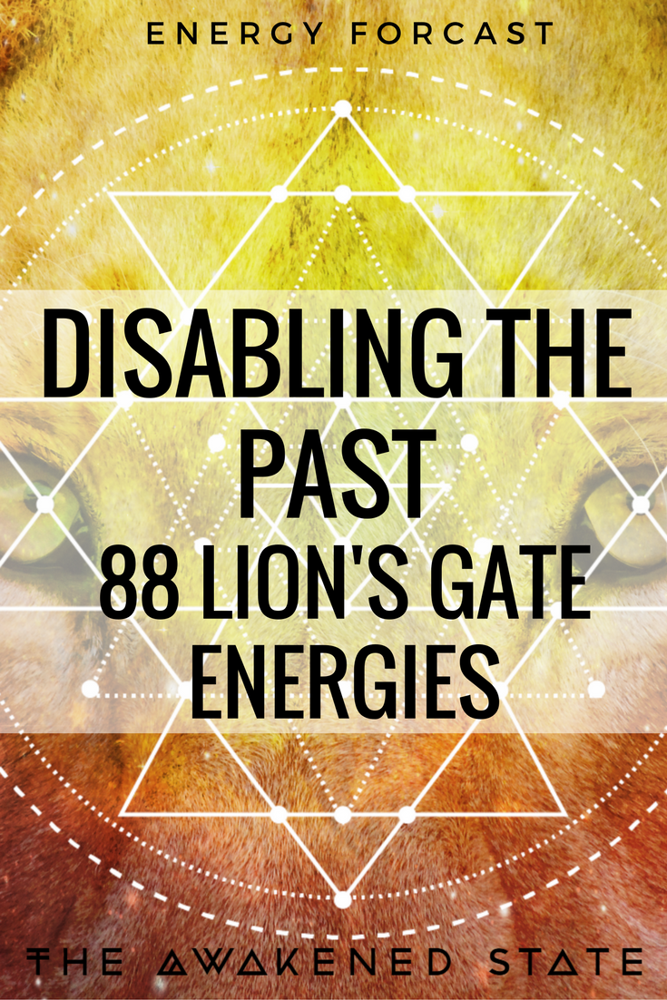 Disabling the Past 88 Lion's gate Energies. This incoming Energy Wave is an intense mix of change and opportunity. The question is are your ready to let go?