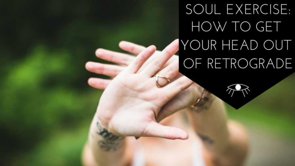 Soul Exercise: How to get Your Head out of Retrograde. The Awakened State.