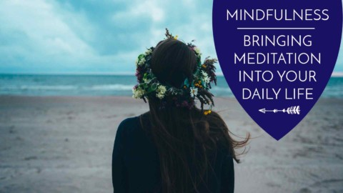 Mindfulness: Bringing Meditation into your Daily Life