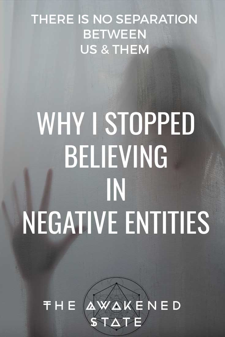 Why I Stopped Believing In Negative Entities - The Awakened State. Continuing with our fear discussion - We're dissecting some of the fears people have about the spirit world. The worst one that causes the most paranoia and cognitive dissonance is our fear of negative entities. I used to be afraid of ghosts, but then later I realized I was afraid of myself. Let me explain.