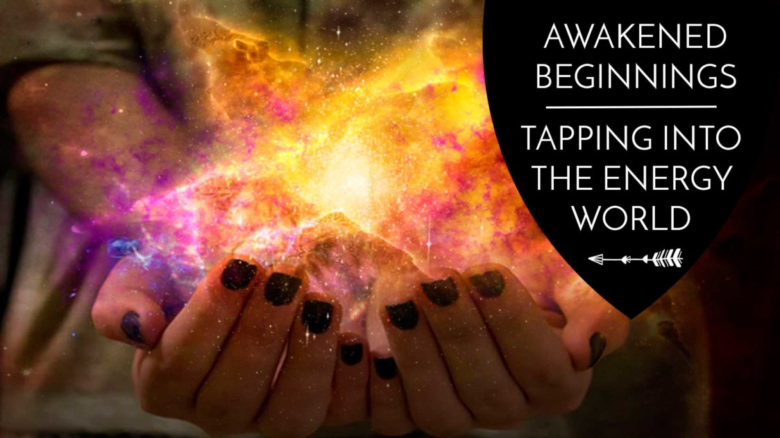 Awakened Beginnings: tapping into the energy world - The Awakened state. Beyond this material world is a ethereal realm of Energy, thought, and vibration. Physics has taught us that we are not merely physical beings in a material world but the opposite, energy beings creating a material reality. How do we see and feel energy? Here are some techniques to try!