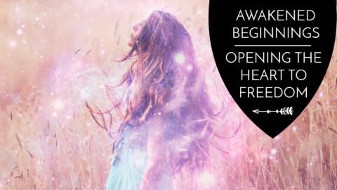 Awakened Beginnings: Opening the Heart to Freedom