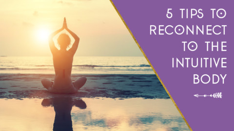 5 Tips to Reconnect to Your Intuitive Body