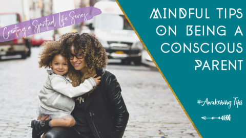 Creating a Spiritual Life: Mindful Tips on Being a Conscious Parent