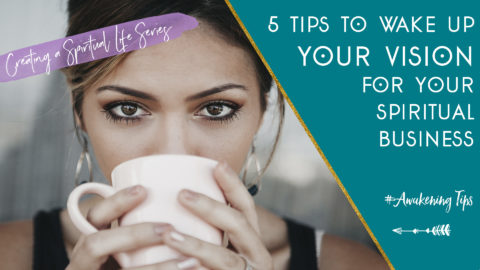 Creating a Spiritual Life: 5 Tips to Wake Up your Vision for your Spiritual Business